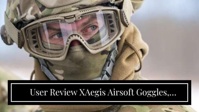 Examen de l'utilisateur XAegis Airsoft Goggles, Lunettes de sécurité tactiques Lunettes militaires anti-buée avec …